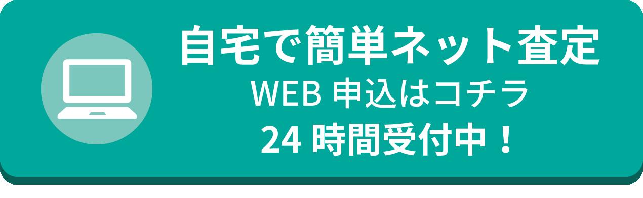 自宅で簡単ネット査定 WEB申込はコチラ 24時間受付中!